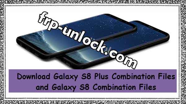 Download Galaxy S8 Plus Combination Files and Galaxy S8 Combinations